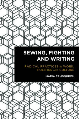 Sewing, Fighting and Writing: Radical Practices in Work, Politics and Culture - Radical Cultural Studies (Hardback)