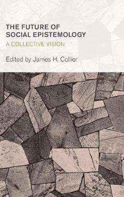 The Future of Social Epistemology: A Collective Vision - Collective Studies in Knowledge and Society (Hardback)