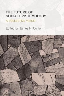 The Future of Social Epistemology: A Collective Vision - Collective Studies in Knowledge and Society (Paperback)