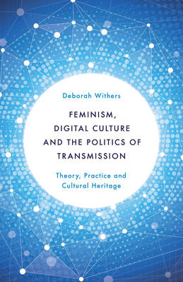 Feminism, Digital Culture and the Politics of Transmission: Theory, Practice and Cultural Heritage (Hardback)