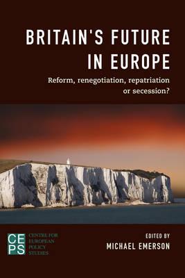 Britain's Future in Europe: Reform, Renegotiation, Repatriation or Secession? (Paperback)