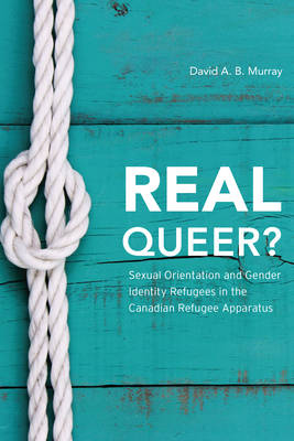 Real Queer?: Sexual Orientation and Gender Identity Refugees in the Canadian Refugee Apparatus (Hardback)