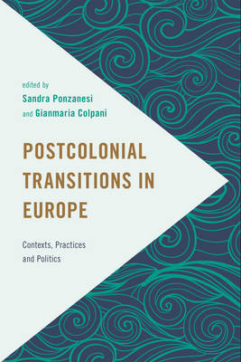 Postcolonial Transitions in Europe: Contexts, Practices and Politics - Frontiers of the Political: Doing International Politics (Hardback)