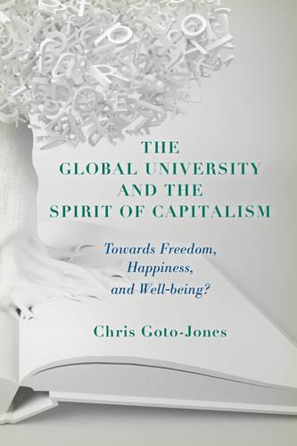 The Global University and the Spirit of Capitalism: Towards Freedom, Happiness, and Well-being? (Hardback)