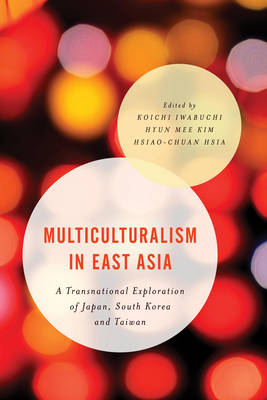 Multiculturalism in East Asia: A Transnational Exploration of Japan, South Korea and Taiwan - Asian Cultural Studies: Transnational and Dialogic Approaches (Paperback)