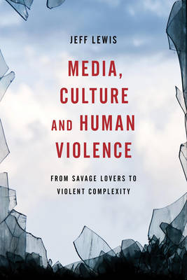 Media, Culture and Human Violence: From Savage Lovers to Violent Complexity (Hardback)