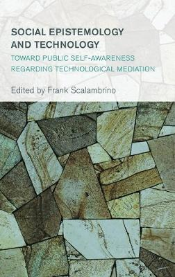 Social Epistemology and Technology: Toward Public Self-Awareness Regarding Technological Mediation - Collective Studies in Knowledge and Society (Hardback)
