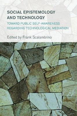 Social Epistemology and Technology: Toward Public Self-Awareness Regarding Technological Mediation - Collective Studies in Knowledge and Society (Paperback)