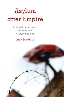 Asylum after Empire: Colonial Legacies in the Politics of Asylum Seeking - Kilombo: International Relations and Colonial Questions (Hardback)