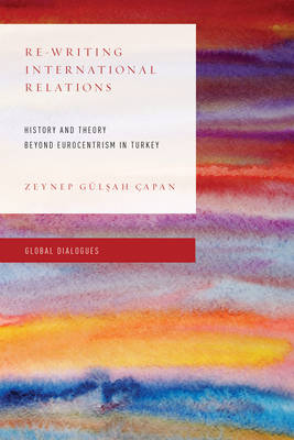 Re-Writing International Relations: History and Theory Beyond Eurocentrism in Turkey - Global Dialogues: Developing Non-Eurocentric IR and IPE (Hardback)