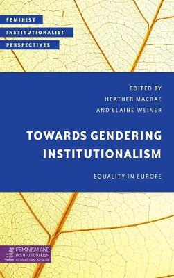 Towards Gendering Institutionalism: Equality in Europe - Feminist Institutionalist Perspectives (Hardback)