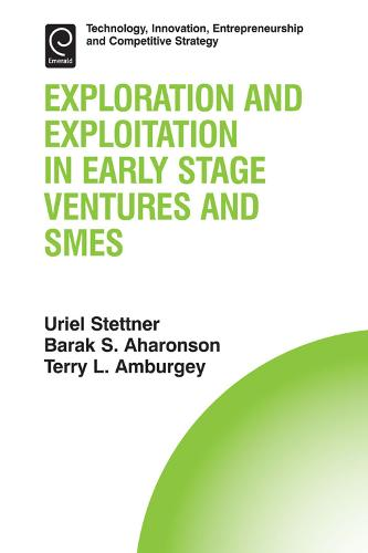 Exploration and Exploitation in Early Stage Ventures and SMEs - Technology, Innovation, Entrepreneurship and Competitive Strategy 14 (Hardback)
