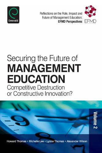 Securing the Future of Management Education: Competitive Destruction or Constructive Innovation? - Reflections on the Role, Impact and Future of Management Education: EFMD 2 (Paperback)