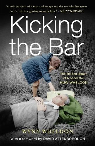 Kicking the Bar: The life and legacy of broadcaster Huw Wheldon (Hardback)
