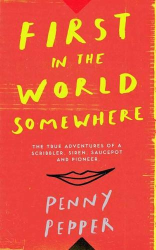 First in the World Somewhere: The True Adventures of a Scribbler, Siren, Saucepot and Pioneer (Hardback)