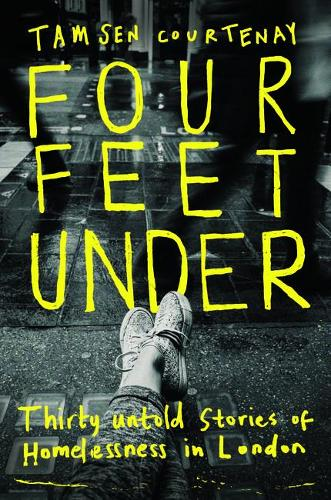 Four Feet Under: Thirty untold stories of homelessness in London (Hardback)