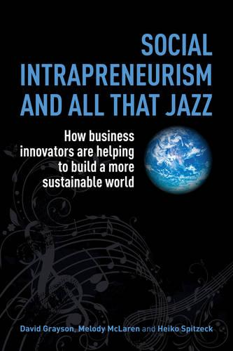 Social Intrapreneurism and All That Jazz: How Business Innovators are Helping to Build a More Sustainable World (Paperback)
