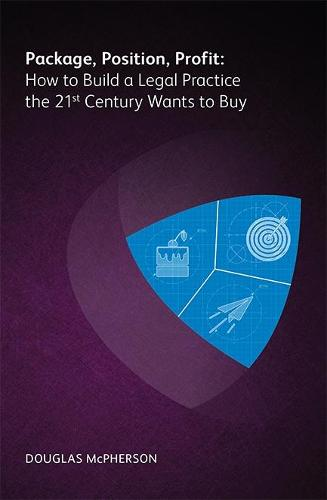 Package, Position, Profit: How to Build a Legal Practice the 21st Century Wants to Buy (Paperback)