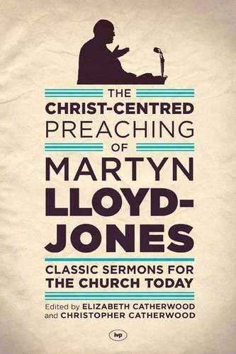 The Christ-Centred Preaching of Martyn Lloyd-Jones: Classic Sermons for the Church Today (Paperback)