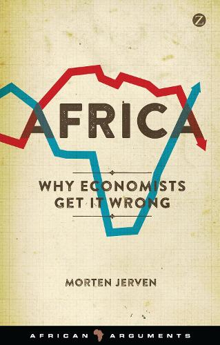 Africa: Why Economists Get It Wrong - African Arguments (Hardback)