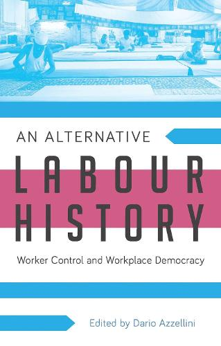 An Alternative Labour History: Worker Control and Workplace Democracy (Hardback)