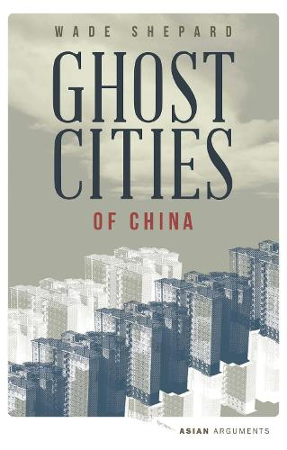 Ghost Cities of China: The Story of Cities without People in the World's Most Populated Country - Asian Arguments (Paperback)