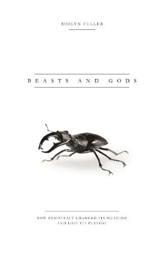 Beasts and Gods: How Democracy Changed Its Meaning and Lost Its Purpose (Hardback)