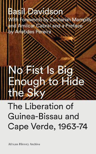 No Fist Is Big Enough to Hide the Sky: The Liberation of Guinea-Bissau and Cape Verde, 1963-74 - African History Archive (Paperback)