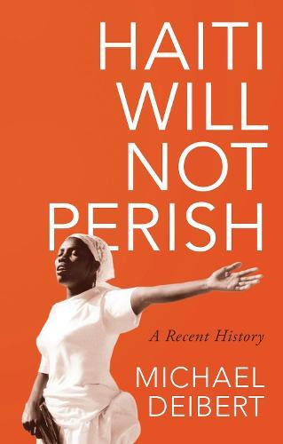 Haiti Will Not Perish: A Recent History (Hardback)