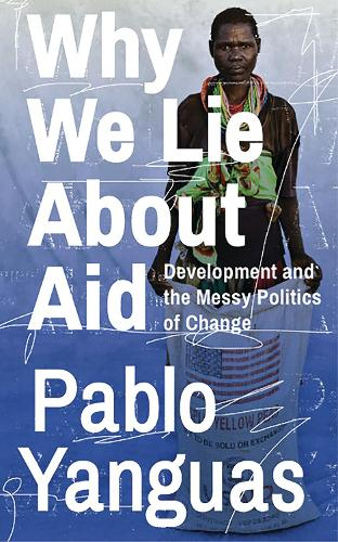 Why We Lie About Aid: Development and the Messy Politics of Change (Hardback)