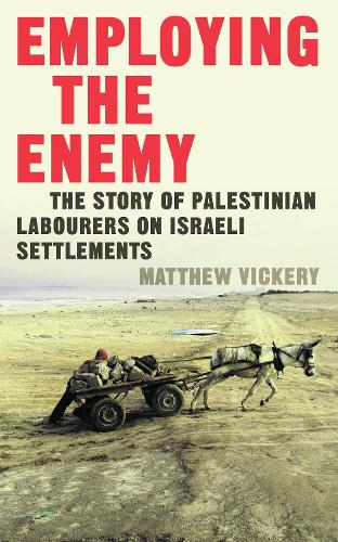 Employing the Enemy: The Story of Palestinian Labourers on Israeli Settlements (Paperback)