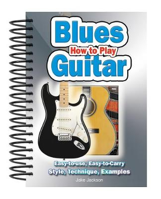 How To Play Blues Guitar: Easy to Read, Easy to Play; Basics, Styles & Examples - Easy-to-Use (Spiral bound)
