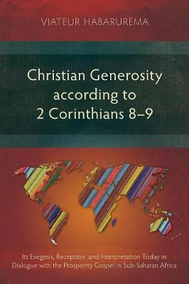 Christian Generosity According to 2 Corinthians 8-9: Its Exegesis, Reception, and Interpretation Today in Dialogue with the Prosperity Gospel in Sub-Saharan Africa (Paperback)
