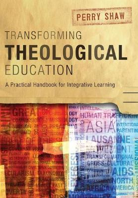 Transforming Theological Education: A Practical Handbook for Integrative Learning (Paperback)