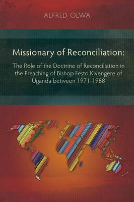 Missionary of Reconciliation: The Role of the Doctrine of Reconciliation in the Preaching of Bishop Festo Kivengere of Uganda Between 1971-1988 (Paperback)