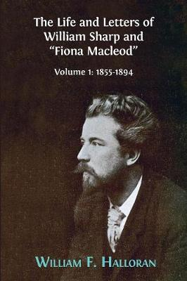 The Life and Letters of William Sharp and Fiona MacLeod: Volume I: 1855-1894 (Paperback)