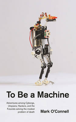To Be a Machine: Adventures Among Cyborgs, Utopians, Hackers, and the Futurists Solving the Modest Problem of Death (Paperback)