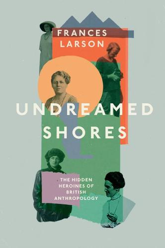 Undreamed Shores: The Hidden Heroines of British Anthropology (Hardback)