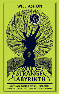 Strange Labyrinth: Outlaws, Poets, Mystics, Murderers and a Coward in London's Great Forest (Hardback)