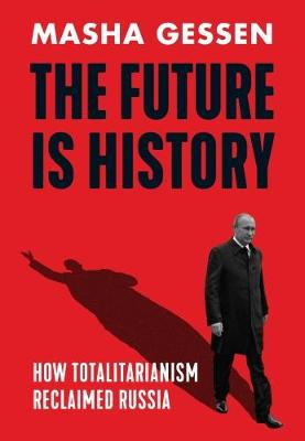 The Future is History: How Totalitarianism Reclaimed Russia (Hardback)