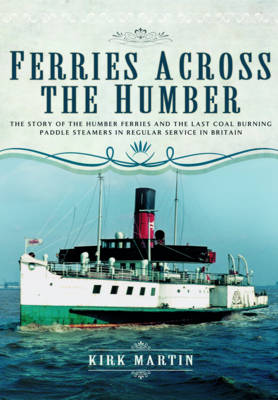 Ferries Across the Humber: The Story of the Humber Ferries and the Last Coal Burning Paddle Steamers in Regular Service in Britain (Hardback)