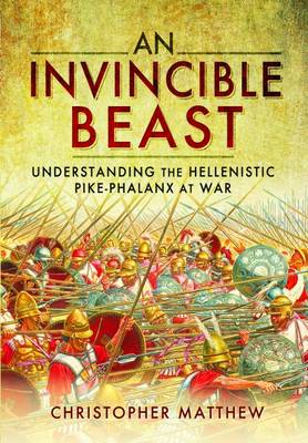Invisible Beast: Understanding the Hellenistic Pike Phalanx in Action (Hardback)