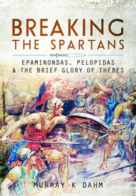 Breaking the Spartans: Epaminondas, Pelopidas and the Brief Glory of Thebes (Hardback)