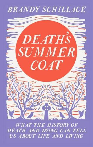 Death's Summer Coat: What the History of Death and Dying Can Tell Us About Life and Living (Hardback)