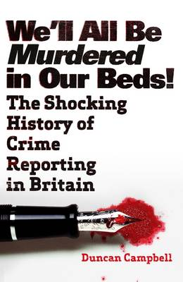 We'll All be Murdered in Our Beds!: The Shocking History of Crime Reporting in Britain (Paperback)