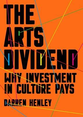 The Arts Dividend: Why Investment in Culture Pays (Paperback)