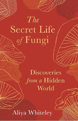 The Secret Life of Fungi: Discoveries From a Hidden World (Hardback)