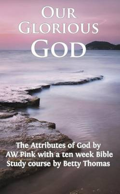 Our Glorious God: The Attributes of God by a W Pink and Bible Study Course by Betty Thomas (Paperback)
