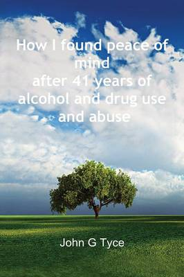 I Found Peace of Mind After 41 Years of Alcohol and Drug Use and Abuse (Paperback)