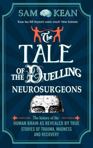 The Tale of the Duelling Neurosurgeons: The History of the Human Brain as Revealed by True Stories of Trauma, Madness, and Recovery (Paperback)